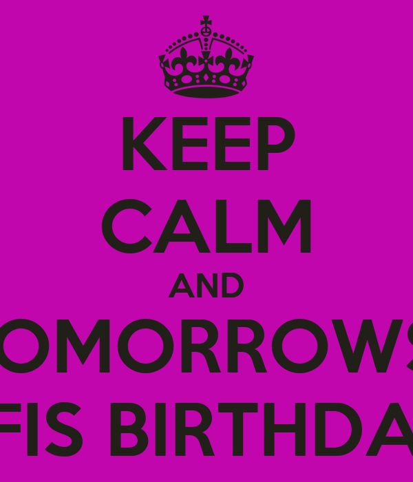KEEP CALM AND TOMORROWS  BFIS BIRTHDAY