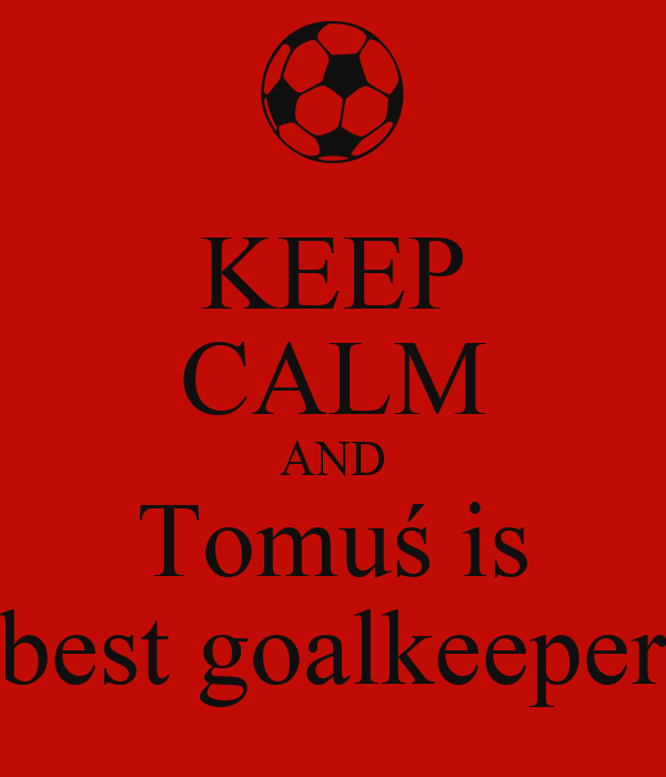 KEEP CALM AND Tomuś is best goalkeeper
