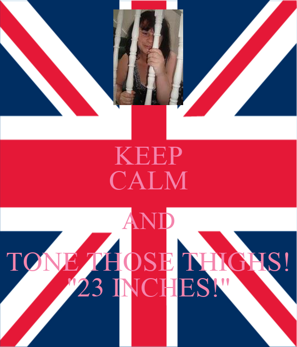 """KEEP CALM AND TONE THOSE THIGHS! """"23 INCHES!"""""""