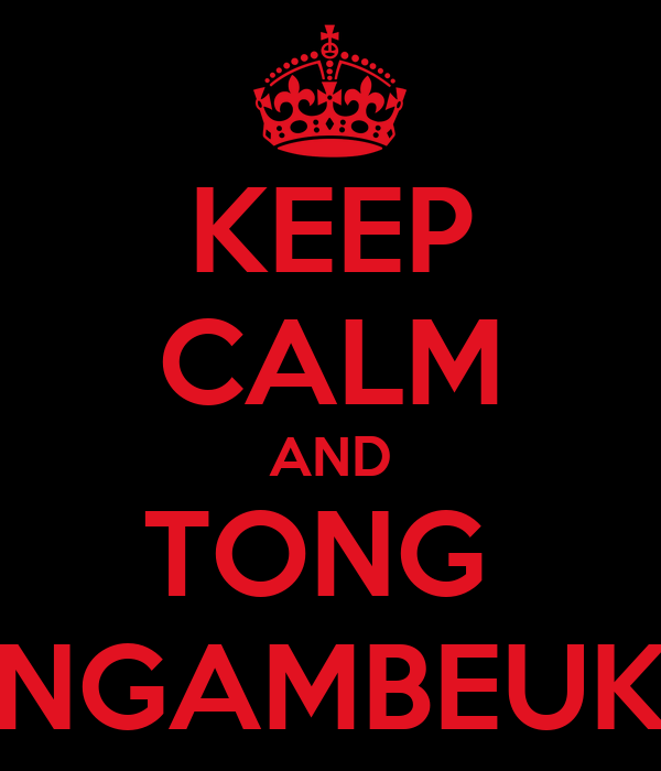 KEEP CALM AND TONG  NGAMBEUK