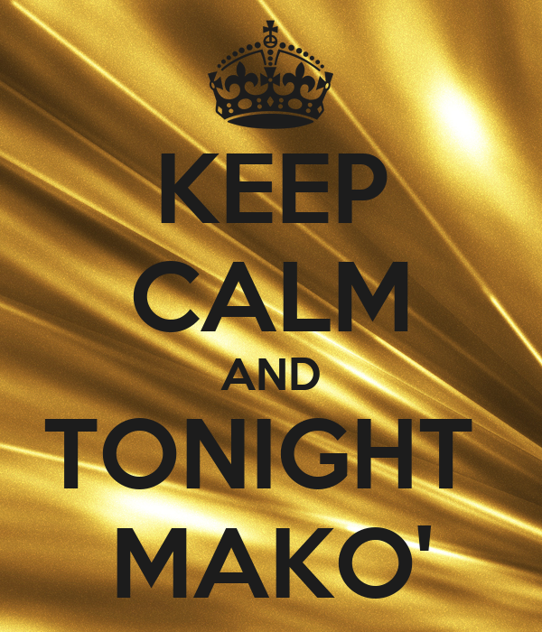 KEEP CALM AND TONIGHT  MAKO'
