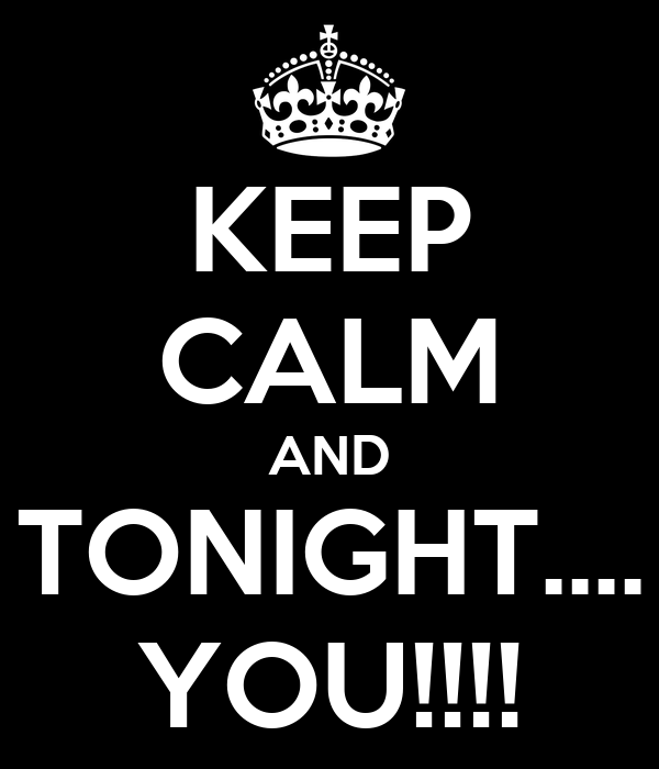 KEEP CALM AND TONIGHT.... YOU!!!!