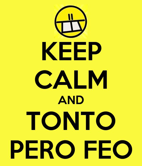 KEEP CALM AND TONTO PERO FEO