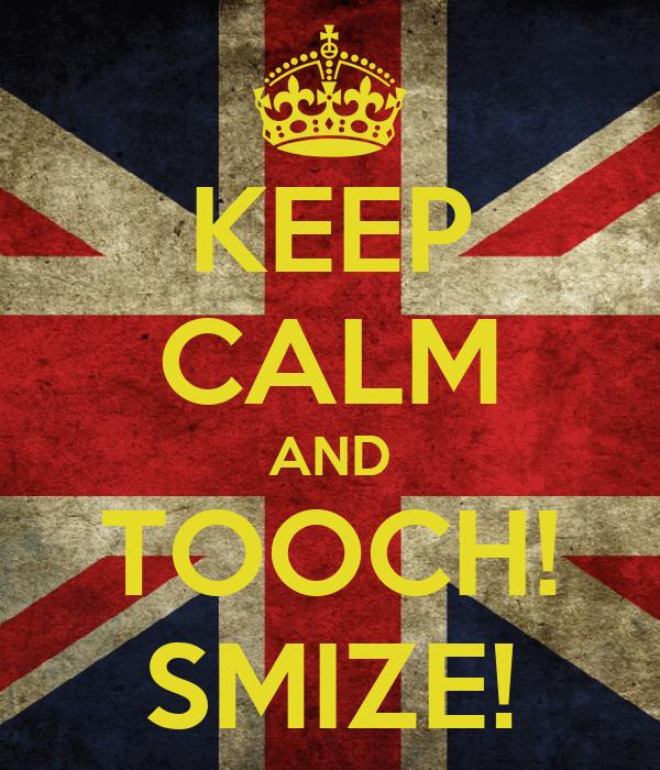 KEEP CALM AND TOOCH! SMIZE!