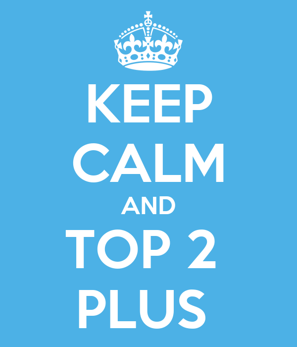 KEEP CALM AND TOP 2  PLUS
