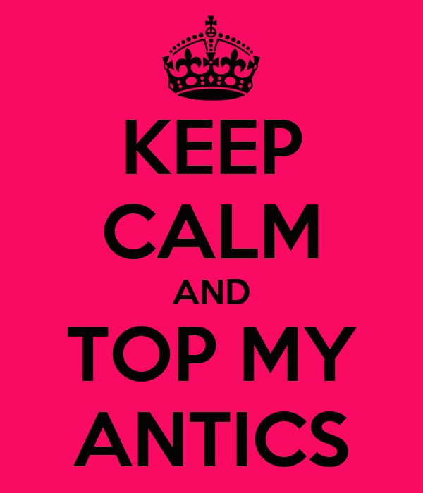 KEEP CALM AND TOP MY ANTICS