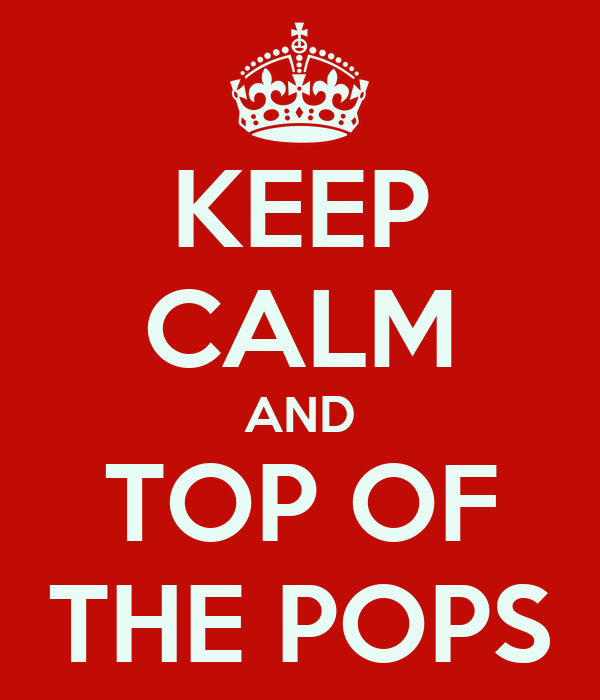 KEEP CALM AND TOP OF THE POPS