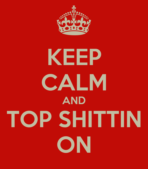 KEEP CALM AND TOP SHITTIN ON