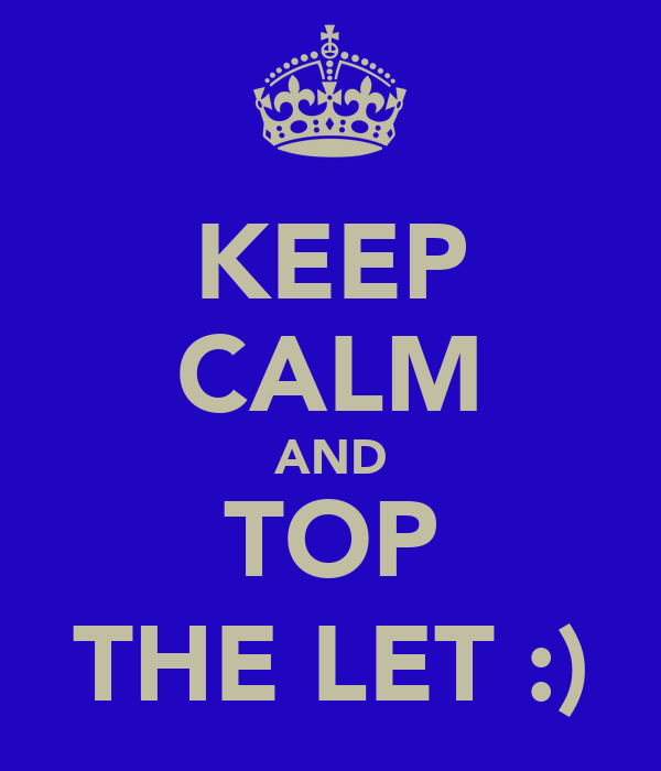 KEEP CALM AND TOP THE LET :)