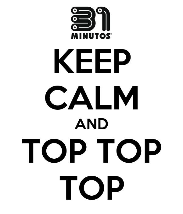 KEEP CALM AND TOP TOP TOP