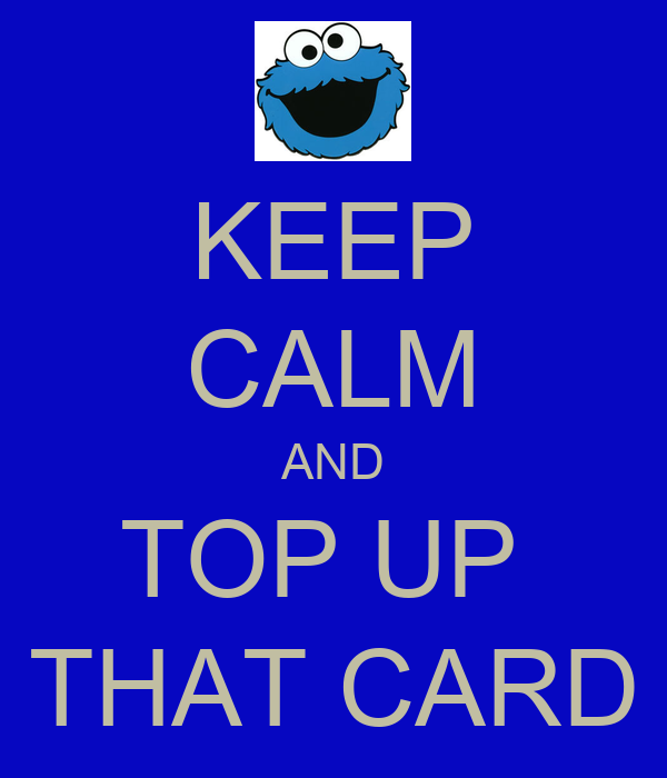 KEEP CALM AND TOP UP  THAT CARD