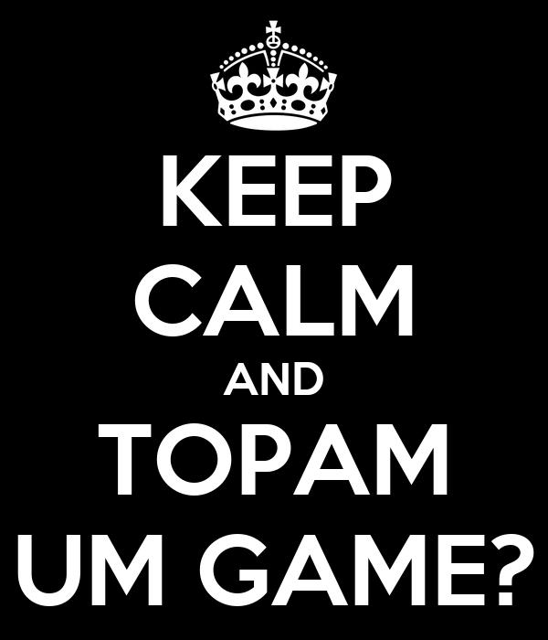 KEEP CALM AND TOPAM UM GAME?