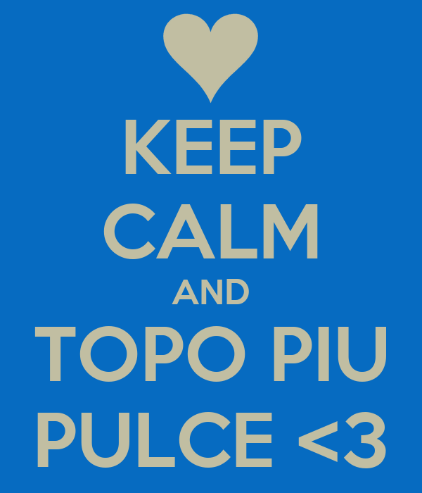 KEEP CALM AND TOPO PIU PULCE <3