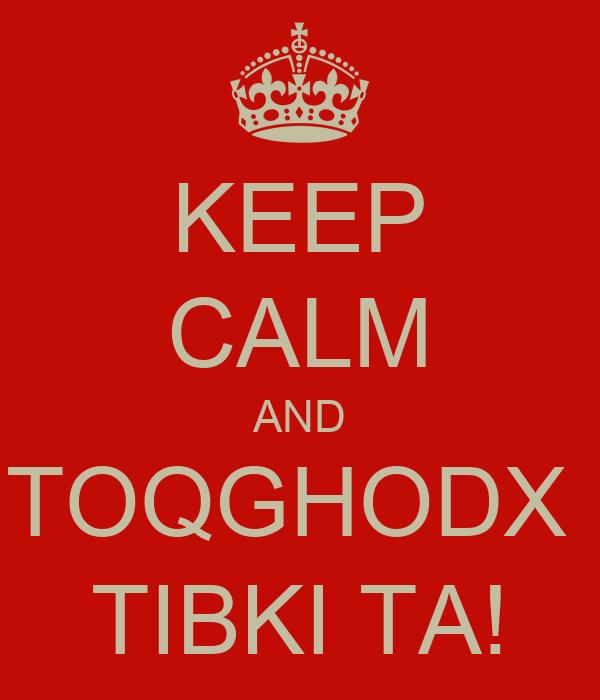 KEEP CALM AND TOQGHODX  TIBKI TA!