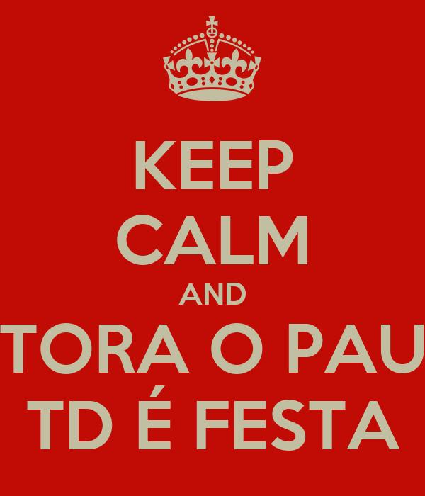 KEEP CALM AND TORA O PAU TD É FESTA