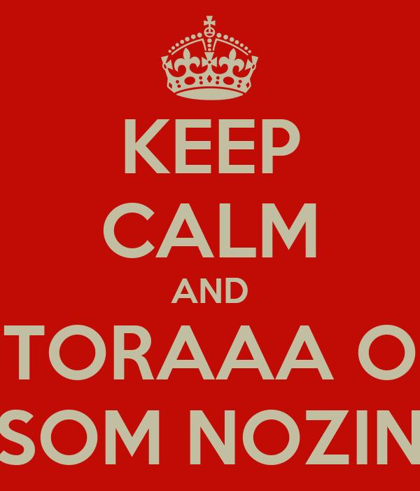 KEEP CALM AND TORAAA O SOM NOZIN
