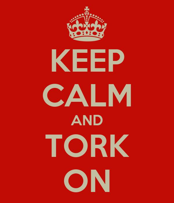 KEEP CALM AND TORK ON