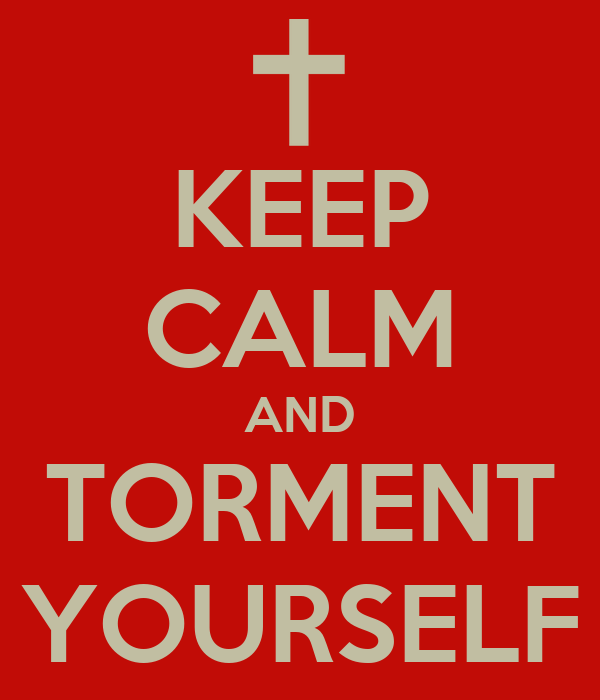 KEEP CALM AND TORMENT YOURSELF