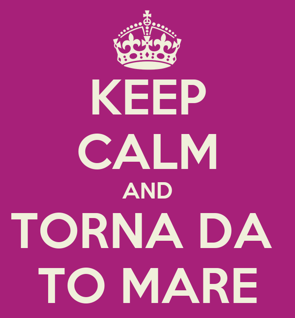 KEEP CALM AND TORNA DA  TO MARE