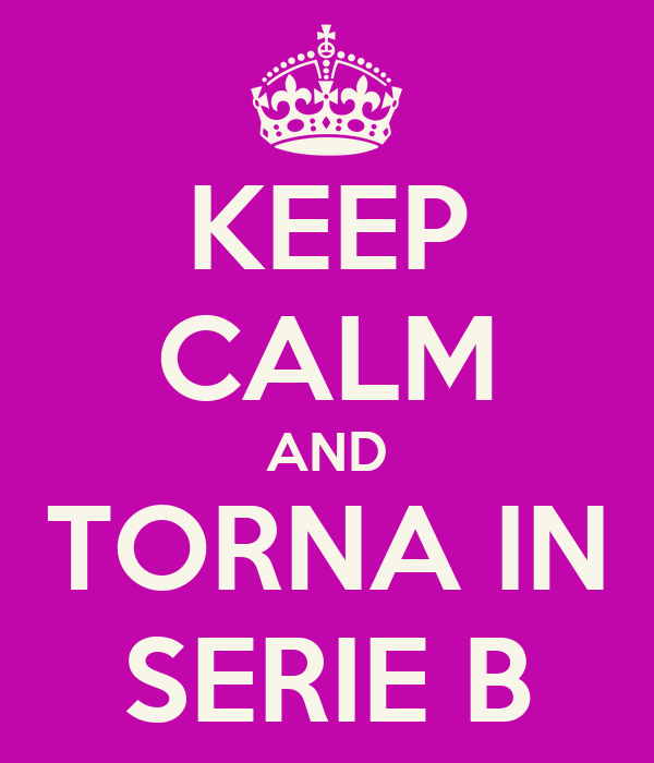 KEEP CALM AND TORNA IN SERIE B