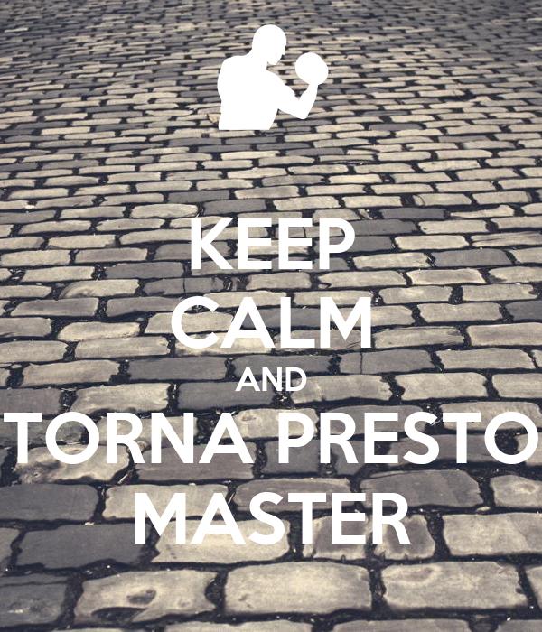 KEEP CALM AND TORNA PRESTO MASTER