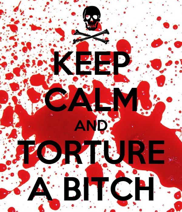 KEEP CALM AND TORTURE A BITCH