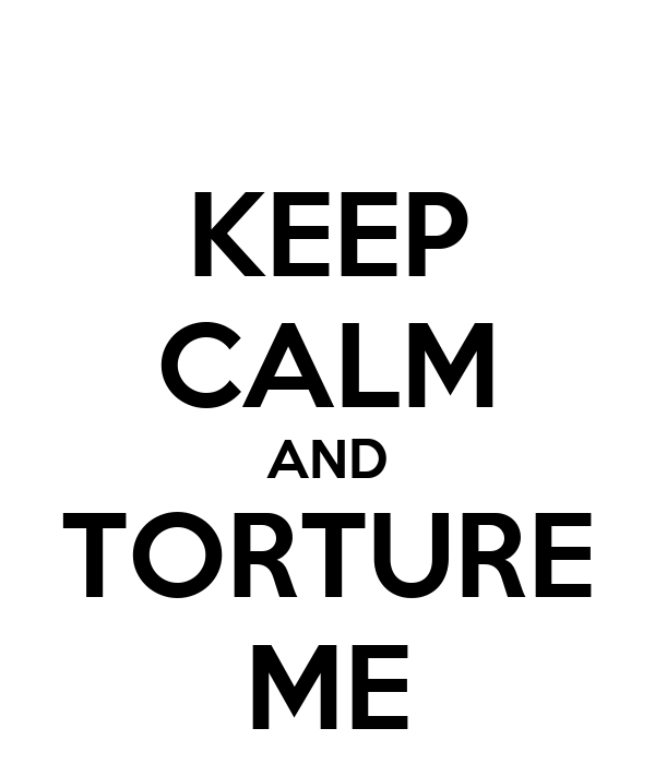 KEEP CALM AND TORTURE ME