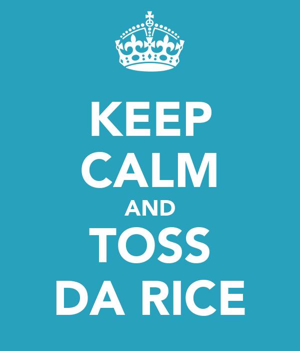 KEEP CALM AND TOSS DA RICE
