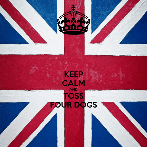 KEEP CALM AND TOSS FOUR DOGS