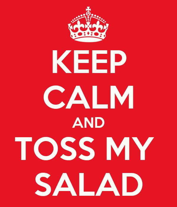 KEEP CALM AND TOSS MY  SALAD