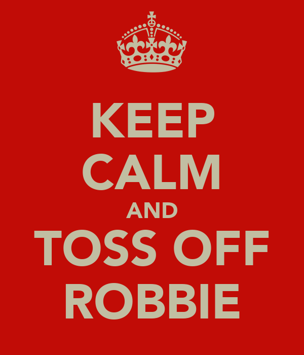 KEEP CALM AND TOSS OFF ROBBIE