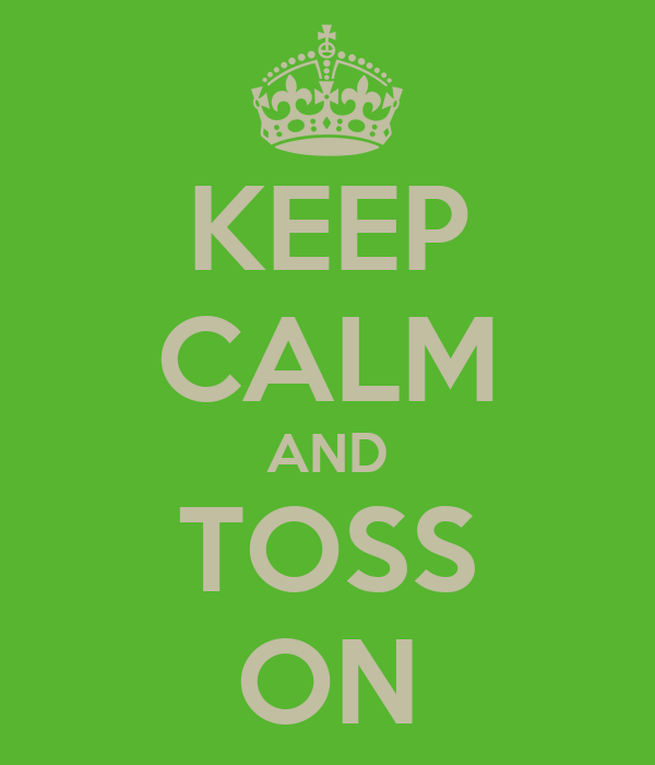 KEEP CALM AND TOSS ON