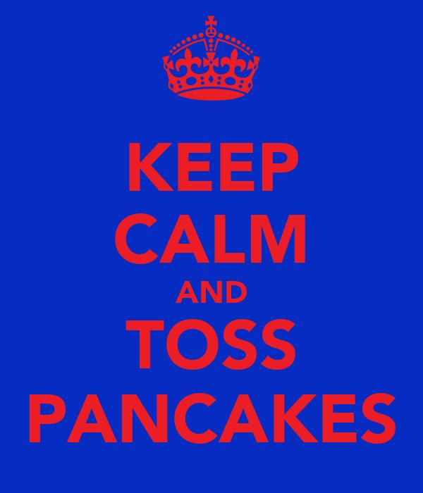 KEEP CALM AND TOSS PANCAKES