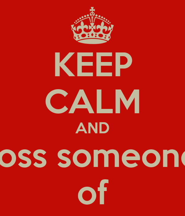 KEEP CALM AND toss someone of