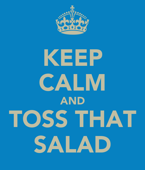 KEEP CALM AND TOSS THAT SALAD