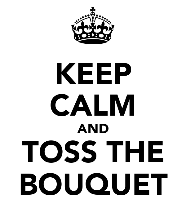 KEEP CALM AND TOSS THE BOUQUET