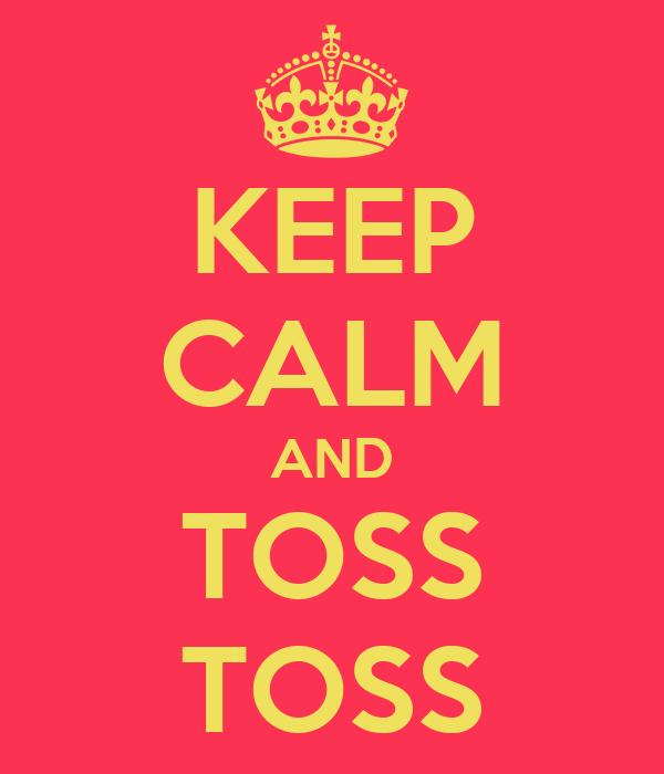 KEEP CALM AND TOSS TOSS
