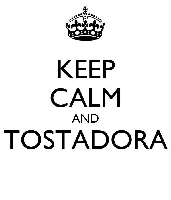 KEEP CALM AND TOSTADORA