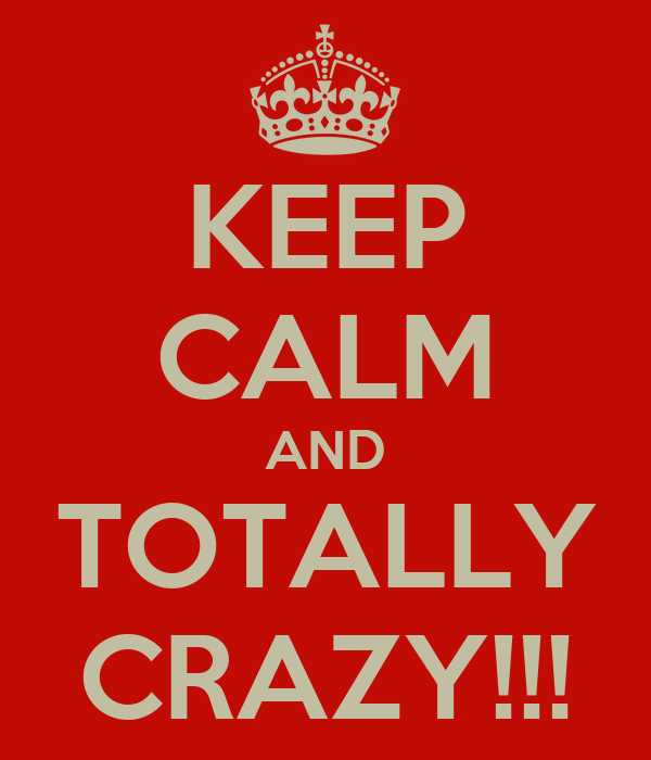 KEEP CALM AND TOTALLY CRAZY!!!