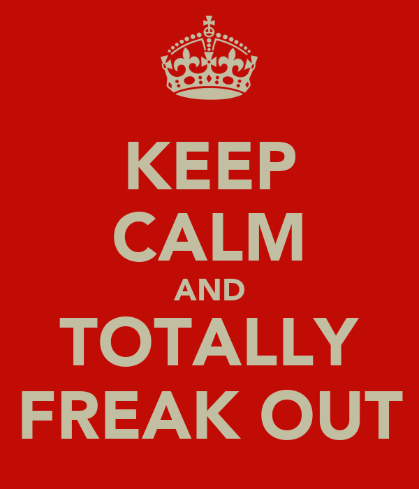 KEEP CALM AND TOTALLY FREAK OUT