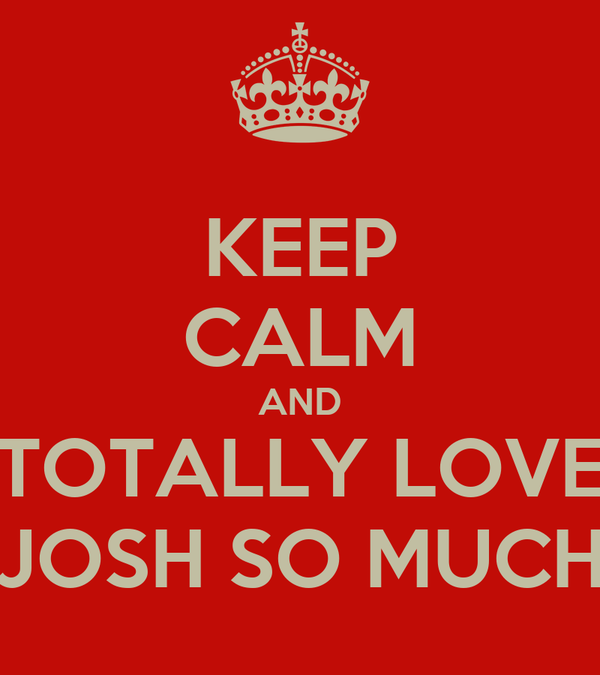 KEEP CALM AND TOTALLY LOVE JOSH SO MUCH