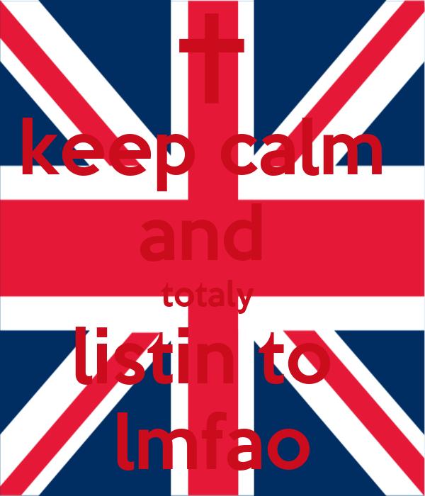 keep calm  and  totaly  listin to  lmfao