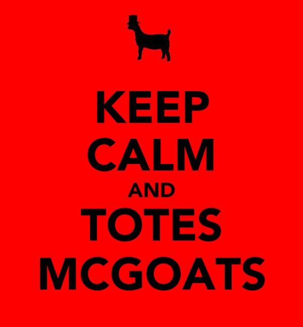 KEEP CALM AND TOTES MCGOATS