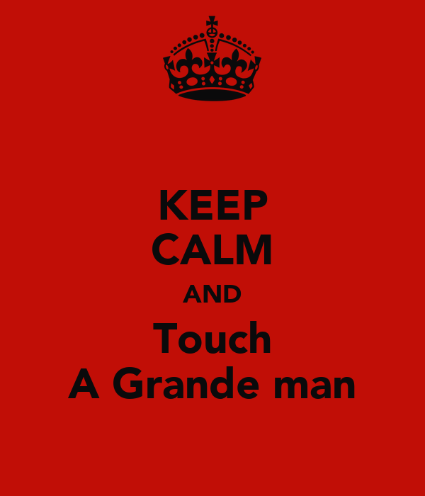 KEEP CALM AND Touch A Grande man