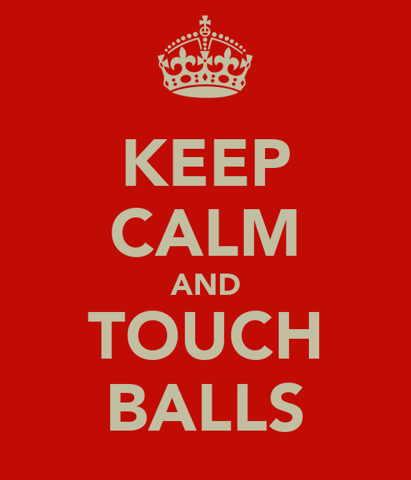KEEP CALM AND TOUCH BALLS