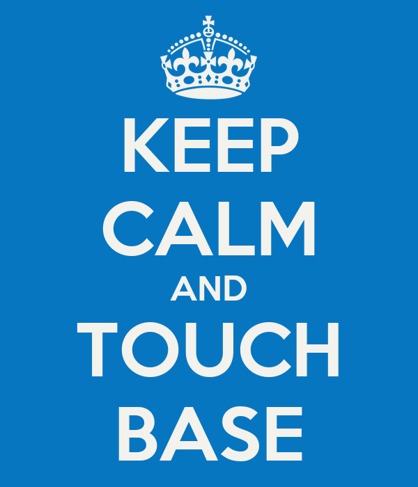 KEEP CALM AND TOUCH BASE