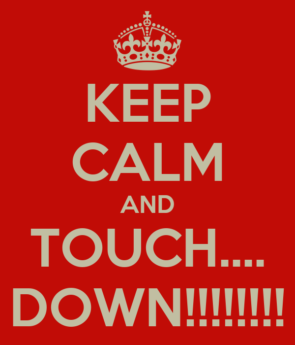 KEEP CALM AND TOUCH.... DOWN!!!!!!!!
