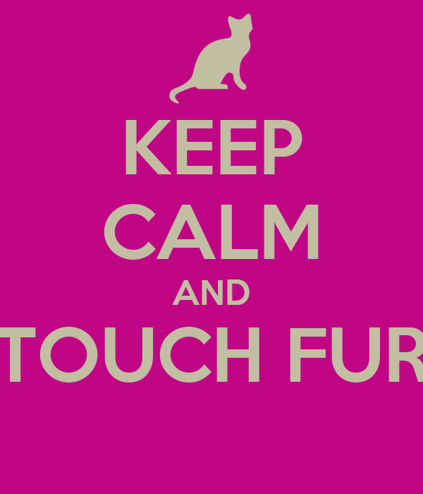 KEEP CALM AND TOUCH FUR