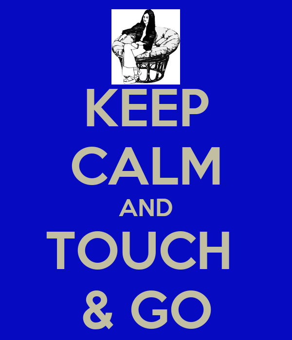 KEEP CALM AND TOUCH  & GO