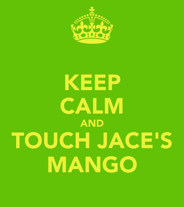 KEEP CALM AND TOUCH JACE'S MANGO